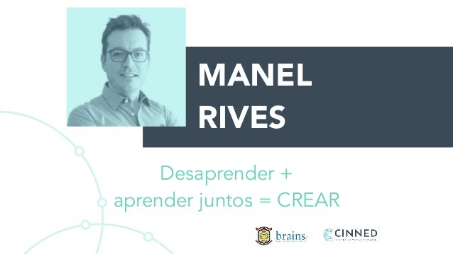 MANEL RIVES Desaprender + aprender juntos = CREAR