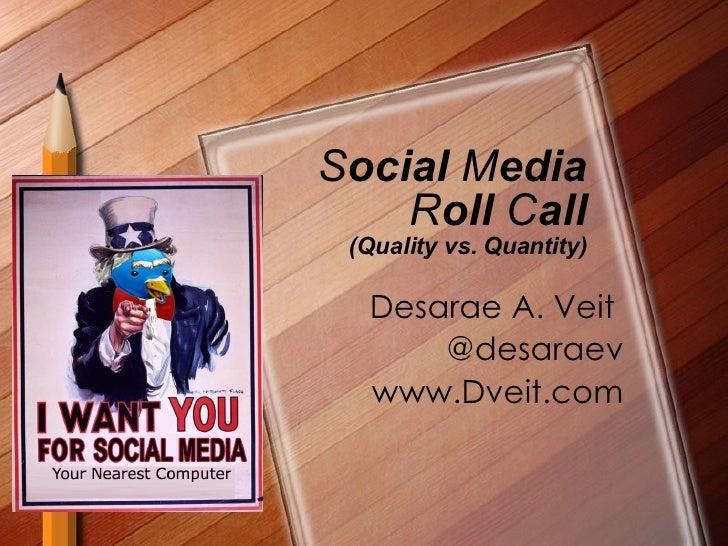 S ocial  M edia  R oll  C all (Quality vs. Quantity) Desarae A. Veit  @desaraev www.Dveit.com