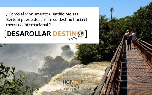 1 [DESAROLLAR DESTIN ] ¿ Comó el Monumento Cientific Moisés Bertoni puede desarollar su destino hacia el mercado internaci...