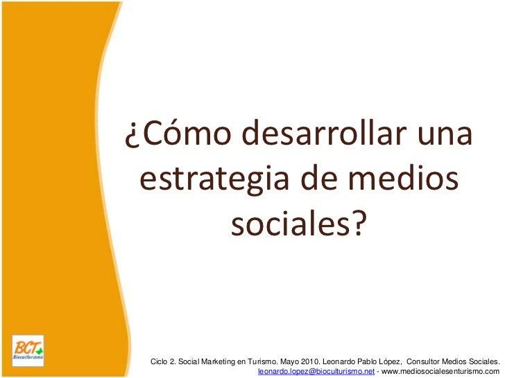 ¿Cómo desarrollar una estrategia de medios sociales?<br />Ciclo 2. Social Marketing en Turismo. Mayo 2010. Leonardo Pablo ...
