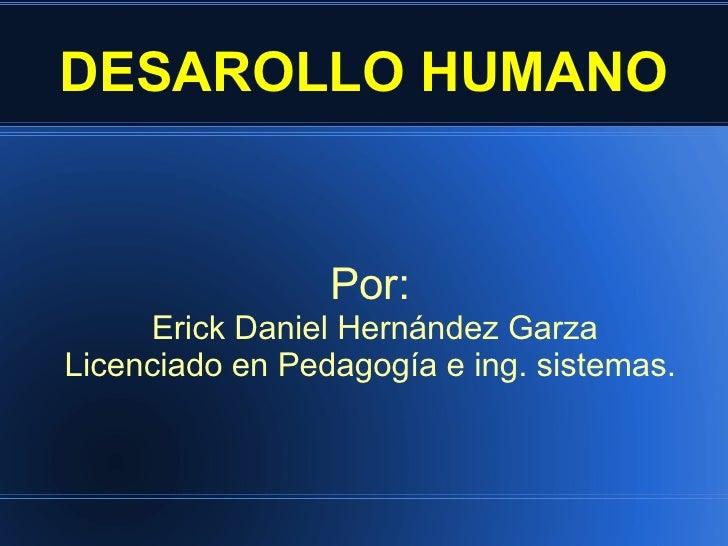 DESAROLLO HUMANO Por: Erick Daniel Hernández Garza Licenciado en Pedagogía e ing. sistemas.