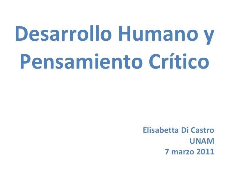Desarrollo Humano y Pensamiento Crítico <ul><li>Elisabetta Di Castro </li></ul><ul><li>UNAM </li></ul><ul><li>7 marzo 2011...