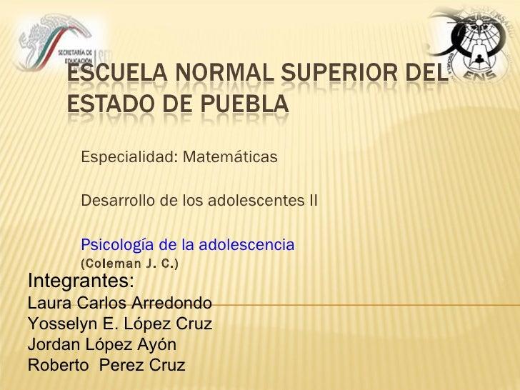 Especialidad: Matemáticas Desarrollo de los adolescentes II Psicología de la adolescencia (Coleman J. C.) Integrantes: Lau...