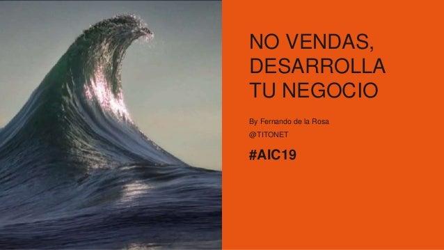 NO VENDAS, DESARROLLA TU NEGOCIO By Fernando de la Rosa @TITONET #AIC19