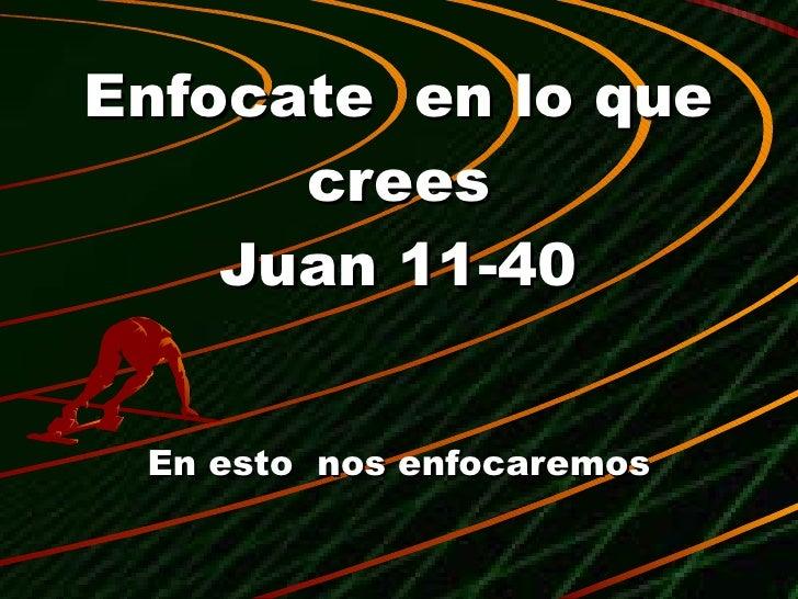Enfocate  en lo que crees Juan 11-40 En esto  nos enfocaremos