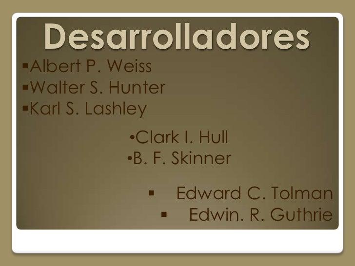 DesarrolladoresAlbert P. WeissWalter S. HunterKarl S. Lashley            •Clark I. Hull            •B. F. Skinner      ...