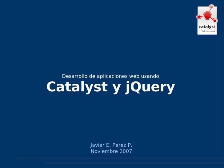 Javier E. Pérez P. Noviembre 2007 Desarrollo de aplicaciones web usando Catalyst y jQuery