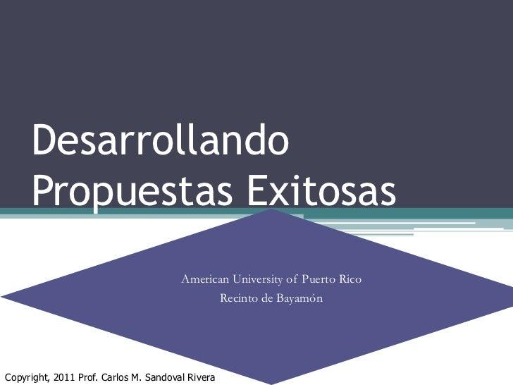 DesarrollandoPropuestasExitosas<br />American University of Puerto Rico<br />Recinto de Bayamón<br />Copyright, 2011 Prof....