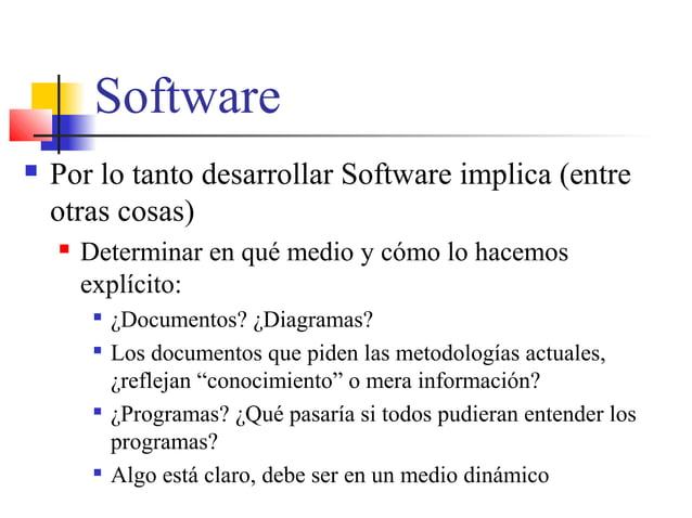 Software  Por lo tanto desarrollar Software implica (entre otras cosas)  Determinar en qué medio y cómo lo hacemos explí...