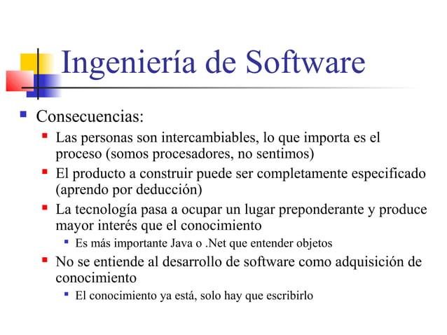 Ingeniería de Software  Consecuencias:  Las personas son intercambiables, lo que importa es el proceso (somos procesador...