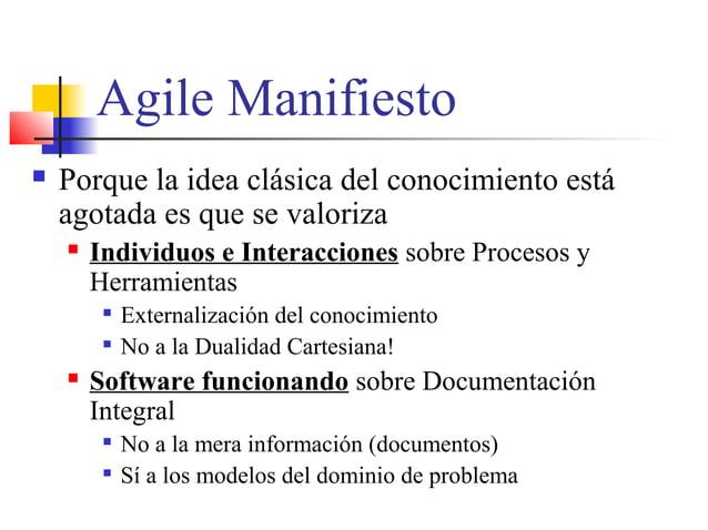 Agile Manifiesto  Porque la idea clásica del conocimiento está agotada es que se valoriza  Individuos e Interacciones so...