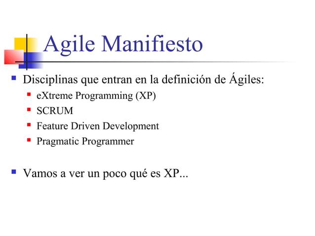 Agile Manifiesto  Disciplinas que entran en la definición de Ágiles:  eXtreme Programming (XP)  SCRUM  Feature Driven ...