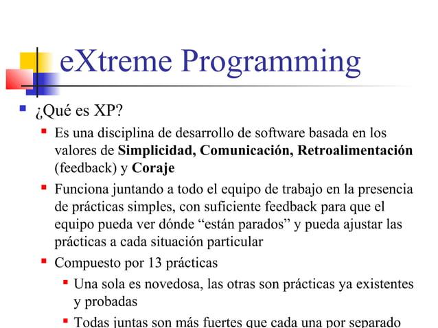 eXtreme Programming  ¿Qué es XP?  Es una disciplina de desarrollo de software basada en los valores de Simplicidad, Comu...