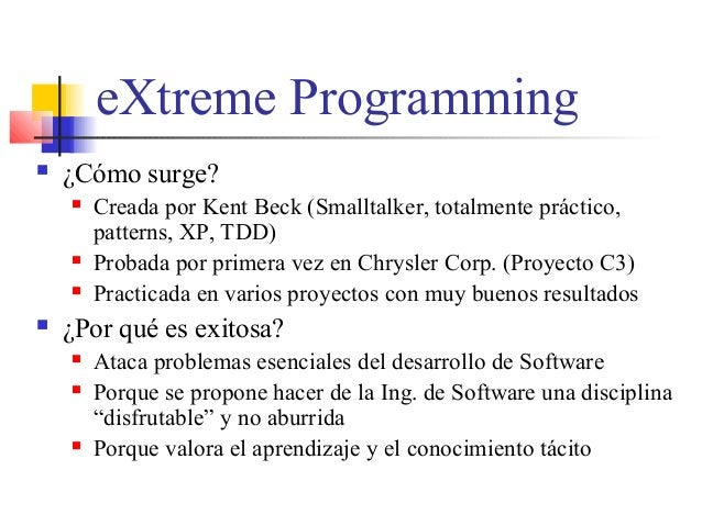 eXtreme Programming  ¿Cómo surge?  Creada por Kent Beck (Smalltalker, totalmente práctico, patterns, XP, TDD)  Probada ...