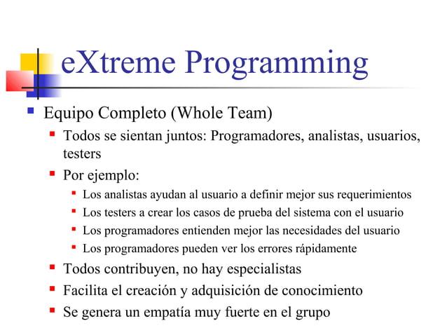eXtreme Programming  Equipo Completo (Whole Team)  Todos se sientan juntos: Programadores, analistas, usuarios, testers ...