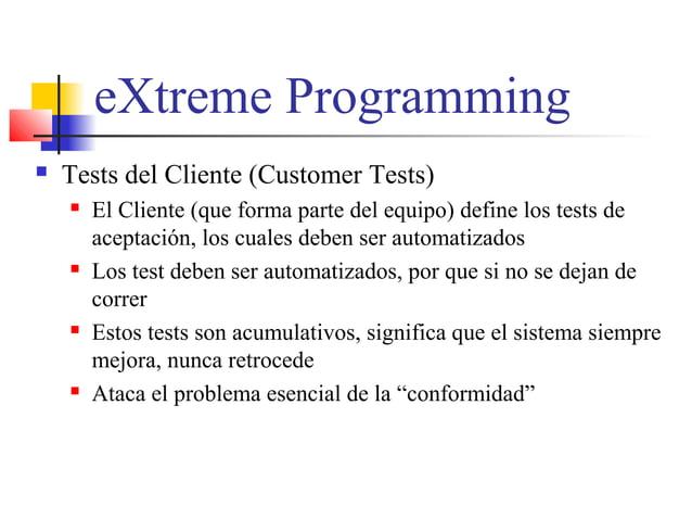 eXtreme Programming  Tests del Cliente (Customer Tests)  El Cliente (que forma parte del equipo) define los tests de ace...