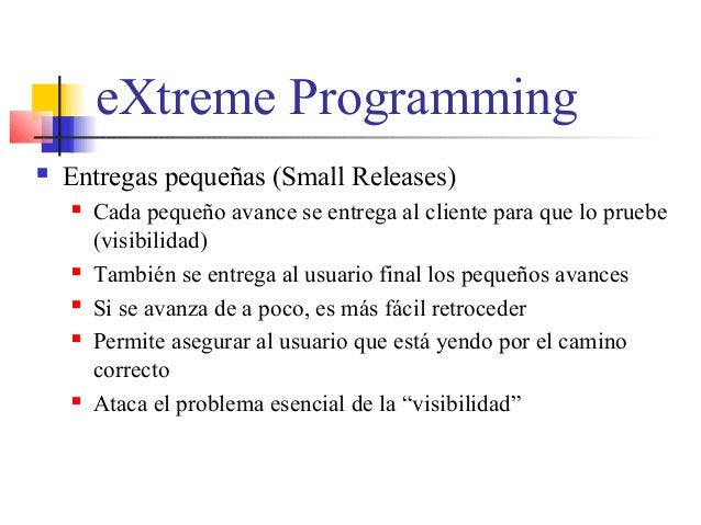 eXtreme Programming  Entregas pequeñas (Small Releases)  Cada pequeño avance se entrega al cliente para que lo pruebe (v...