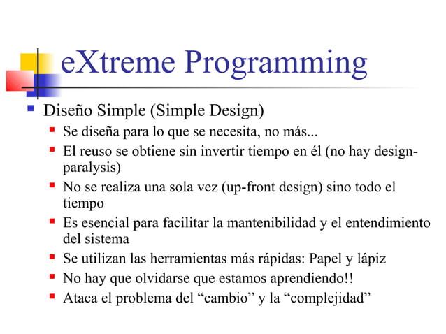 eXtreme Programming  Diseño Simple (Simple Design)  Se diseña para lo que se necesita, no más...  El reuso se obtiene s...