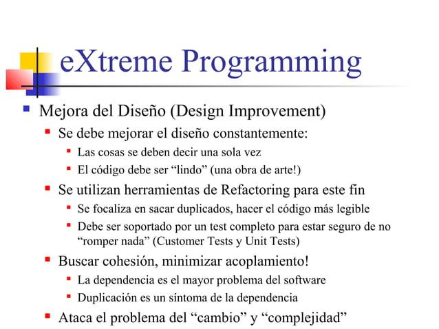 eXtreme Programming  Mejora del Diseño (Design Improvement)  Se debe mejorar el diseño constantemente:  Las cosas se de...