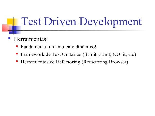 Test Driven Development  Herramientas:  Fundamental un ambiente dinámico!  Framework de Test Unitarios (SUnit, JUnit, N...