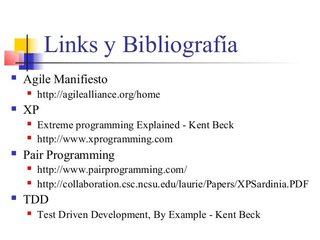 Links y Bibliografía  Agile Manifiesto  http://agilealliance.org/home  XP  Extreme programming Explained - Kent Beck ...