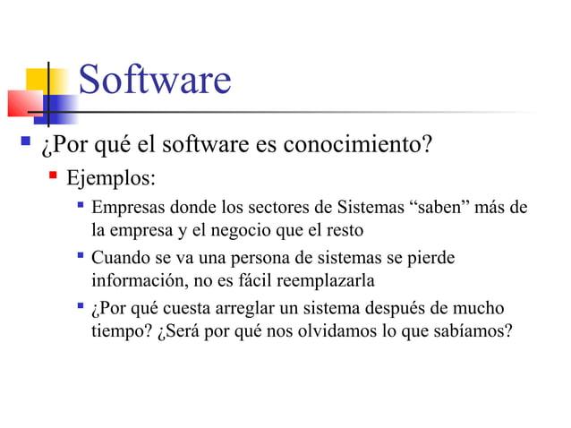 """Software  ¿Por qué el software es conocimiento?  Ejemplos:  Empresas donde los sectores de Sistemas """"saben"""" más de la e..."""