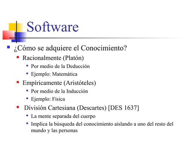 Software  ¿Cómo se adquiere el Conocimiento?  Racionalmente (Platón)  Por medio de la Deducción  Ejemplo: Matemática ...
