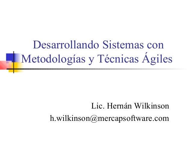 Desarrollando Sistemas con Metodologías y Técnicas Ágiles Lic. Hernán Wilkinson h.wilkinson@mercapsoftware.com