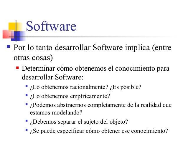 Software  Por lo tanto desarrollar Software implica (entre otras cosas)  Determinar cómo obtenemos el conocimiento para ...