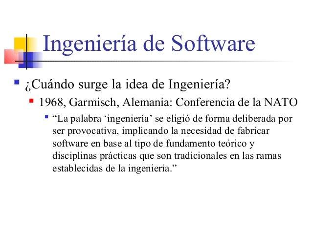 """Ingeniería de Software  ¿Cuándo surge la idea de Ingeniería?  1968, Garmisch, Alemania: Conferencia de la NATO  """"La pal..."""