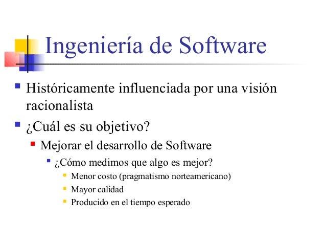 Ingeniería de Software  Históricamente influenciada por una visión racionalista  ¿Cuál es su objetivo?  Mejorar el desa...