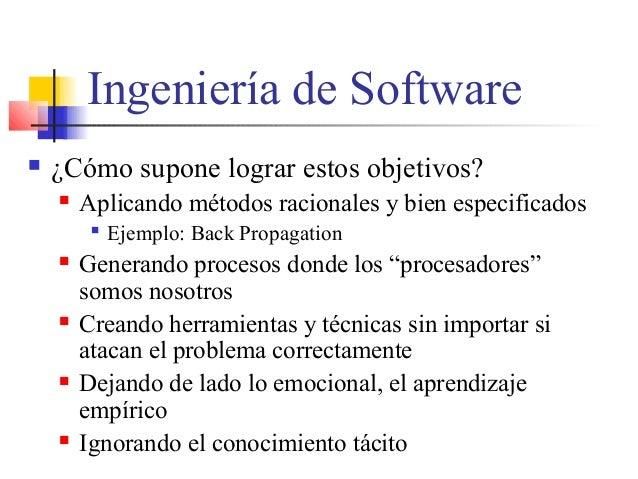 Ingeniería de Software  ¿Cómo supone lograr estos objetivos?  Aplicando métodos racionales y bien especificados  Ejempl...