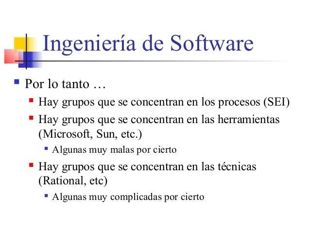 Ingeniería de Software  Por lo tanto …  Hay grupos que se concentran en los procesos (SEI)  Hay grupos que se concentra...