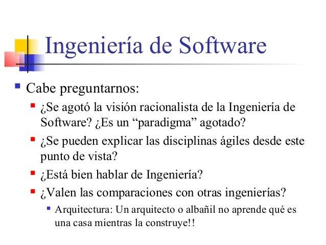 """Ingeniería de Software  Cabe preguntarnos:  ¿Se agotó la visión racionalista de la Ingeniería de Software? ¿Es un """"parad..."""