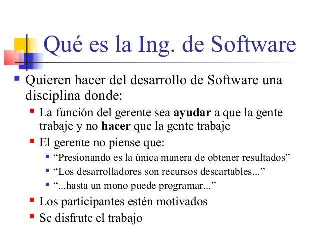 Qué es la Ing. de Software  Quieren hacer del desarrollo de Software una disciplina donde:  La función del gerente sea a...