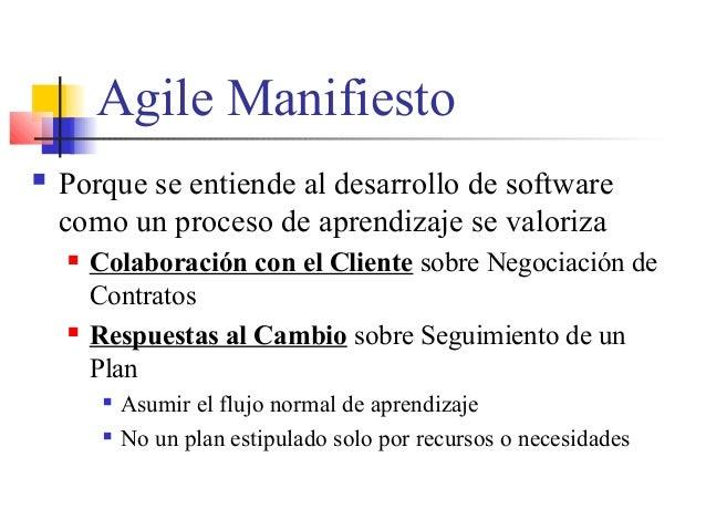 Agile Manifiesto  Porque se entiende al desarrollo de software como un proceso de aprendizaje se valoriza  Colaboración ...