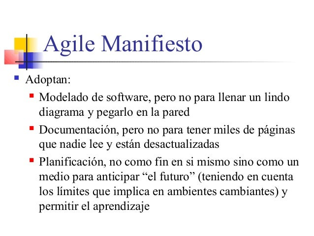 Agile Manifiesto  Adoptan:  Modelado de software, pero no para llenar un lindo diagrama y pegarlo en la pared  Document...