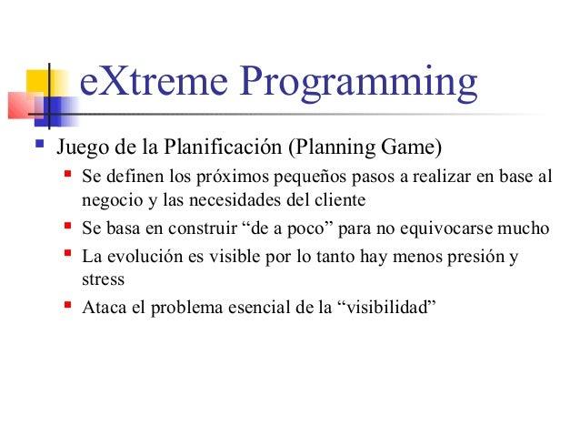eXtreme Programming  Juego de la Planificación (Planning Game)  Se definen los próximos pequeños pasos a realizar en bas...