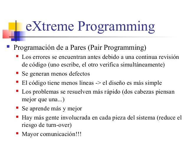 eXtreme Programming  Programación de a Pares (Pair Programming)  Los errores se encuentran antes debido a una continua r...