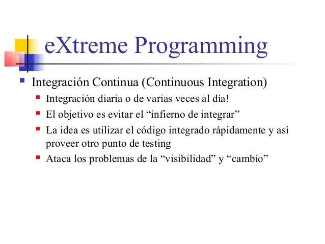 eXtreme Programming  Integración Continua (Continuous Integration)  Integración diaria o de varias veces al día!  El ob...
