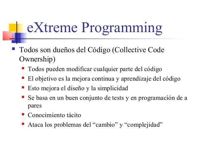 eXtreme Programming  Todos son dueños del Código (Collective Code Ownership)  Todos pueden modificar cualquier parte del...