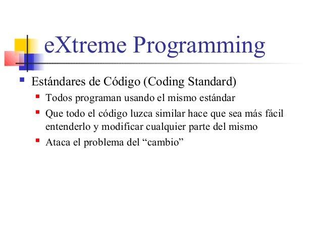 eXtreme Programming  Estándares de Código (Coding Standard)  Todos programan usando el mismo estándar  Que todo el códi...