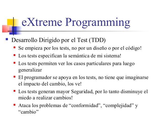 eXtreme Programming  Desarrollo Dirigido por el Test (TDD)  Se empieza por los tests, no por un diseño o por el código! ...
