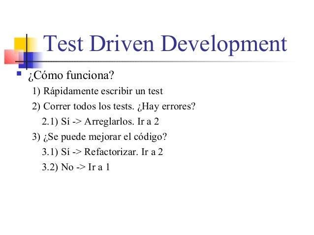 Test Driven Development  ¿Cómo funciona? 1) Rápidamente escribir un test 2) Correr todos los tests. ¿Hay errores? 2.1) Sí...