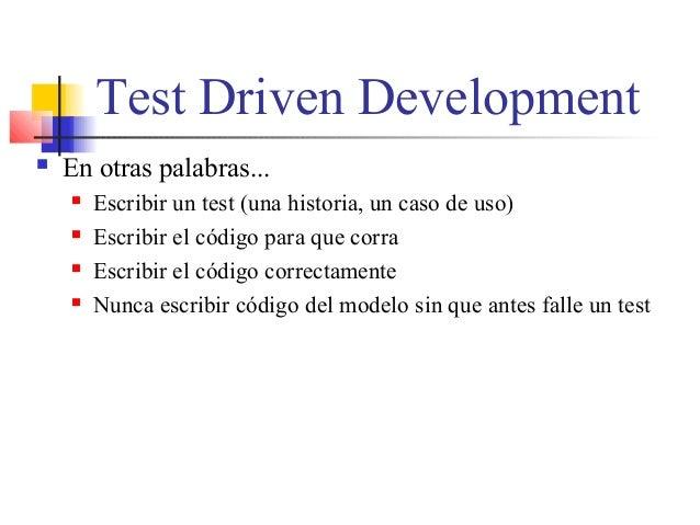 Test Driven Development  En otras palabras...  Escribir un test (una historia, un caso de uso)  Escribir el código para...