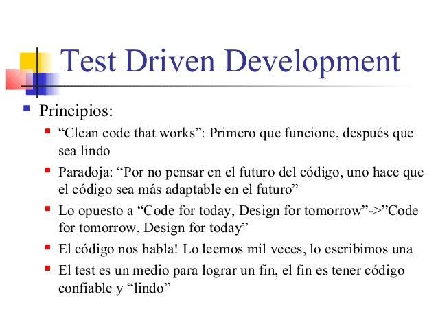 """Test Driven Development  Principios:  """"Clean code that works"""": Primero que funcione, después que sea lindo  Paradoja: """"..."""