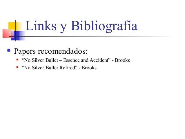 """Links y Bibliografía  Papers recomendados:  """"No Silver Bullet – Essence and Accident"""" - Brooks  """"No Silver Buller Refir..."""