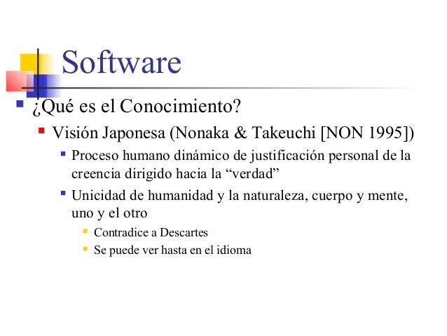 Software  ¿Qué es el Conocimiento?  Visión Japonesa (Nonaka & Takeuchi [NON 1995])  Proceso humano dinámico de justific...