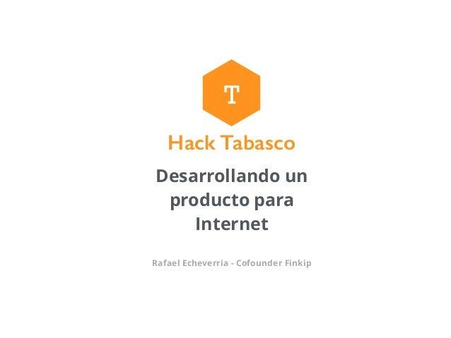 Desarrollando un producto para Internet Rafael Echeverria - Cofounder Finkip T Hack Tabasco