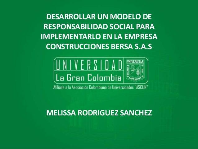 DESARROLLAR UN MODELO DE RESPONSABILIDAD SOCIAL PARA IMPLEMENTARLO EN LA EMPRESA CONSTRUCCIONES BERSA S.A.S MELISSA RODRIG...